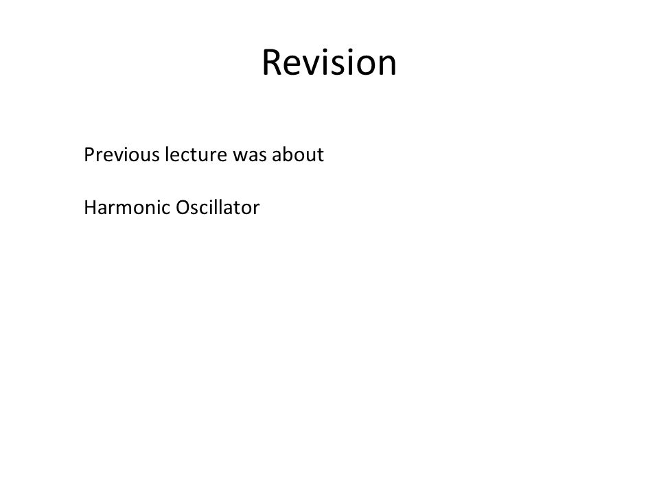 Revision Previous lecture was about Harmonic Oscillator