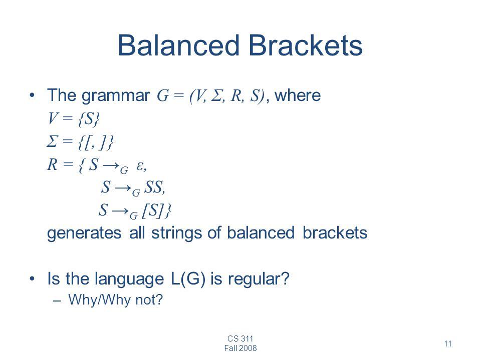 CS 311 Fall 2008 11 Balanced Brackets The grammar G = (V, Σ, R, S), where V = {S} Σ = {[, ]} R = { S → G ε, S → G SS, S → G [S]} generates all strings of balanced brackets Is the language L(G) is regular.