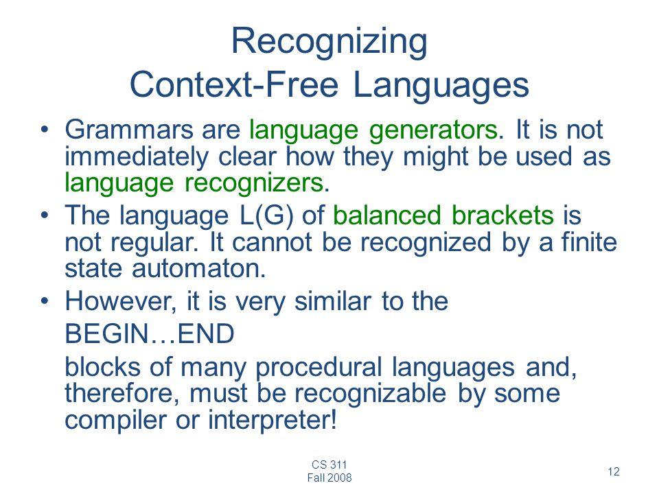 CS 311 Fall 2008 12 Recognizing Context-Free Languages Grammars are language generators.