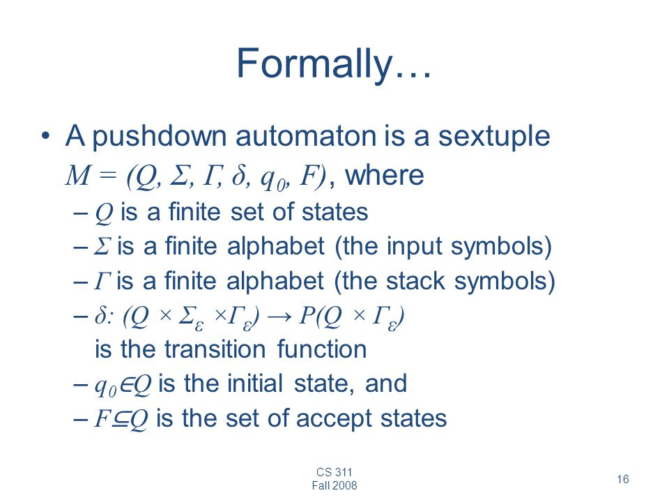 CS 311 Fall 2008 16 Formally… A pushdown automaton is a sextuple M = (Q, Σ, Γ, δ, q 0, F), where – Q is a finite set of states – Σ is a finite alphabet (the input symbols) – Γ is a finite alphabet (the stack symbols) – δ: (Q × Σ ε ×Γ ε ) → P(Q × Γ ε ) is the transition function – q 0 ∈ Q is the initial state, and – F ⊆ Q is the set of accept states