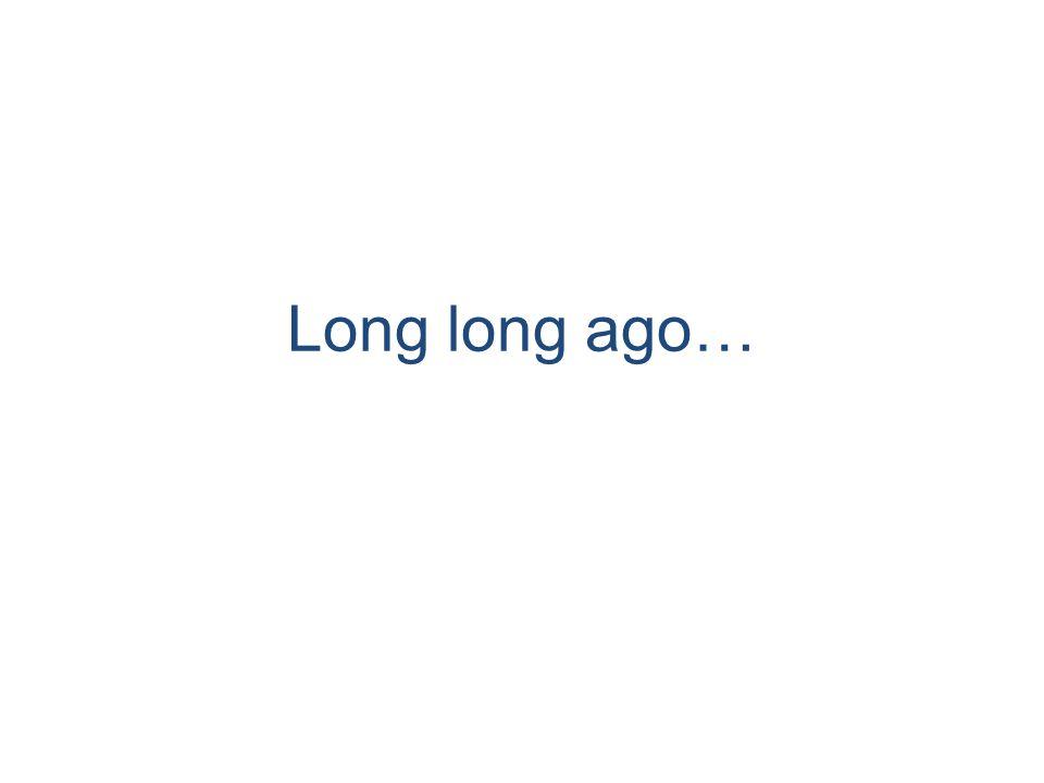 Long long ago…