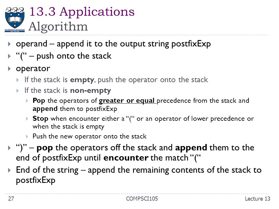 "13.3 Applications Algorithm  operand – append it to the output string postfixExp  ""("" – push onto the stack  operator  If the stack is empty, push"