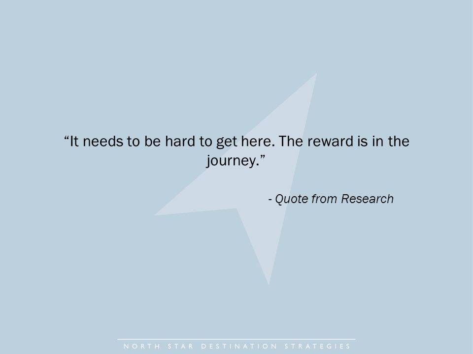 It needs to be hard to get here. The reward is in the journey. - Quote from Research