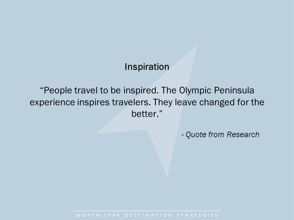 Inspiration People travel to be inspired. The Olympic Peninsula experience inspires travelers.