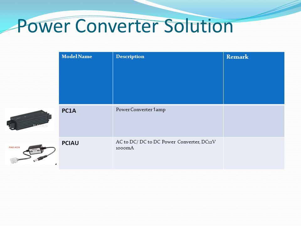 Power Converter Solution Model NameDescription Remark PC1A Power Converter 1 amp PCIAU AC to DC/ DC to DC Power Converter, DC12V 1000mA