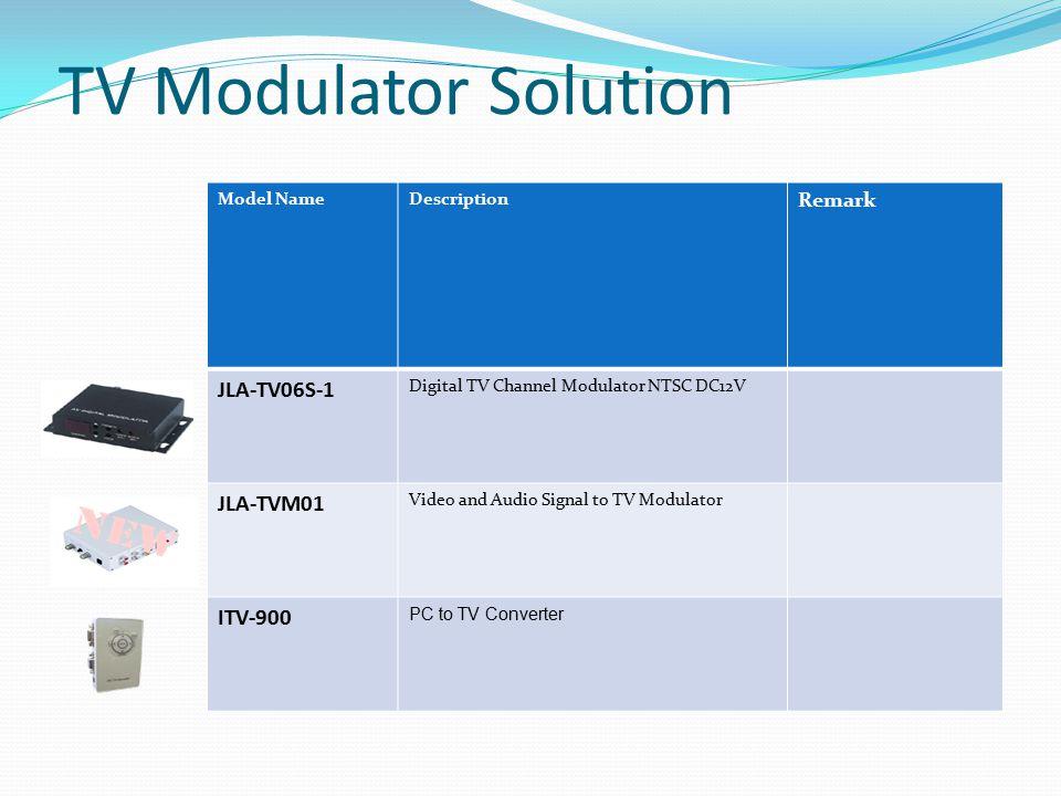 TV Modulator Solution Model NameDescription Remark JLA-TV06S-1 Digital TV Channel Modulator NTSC DC12V JLA-TVM01 Video and Audio Signal to TV Modulator ITV-900 PC to TV Converter