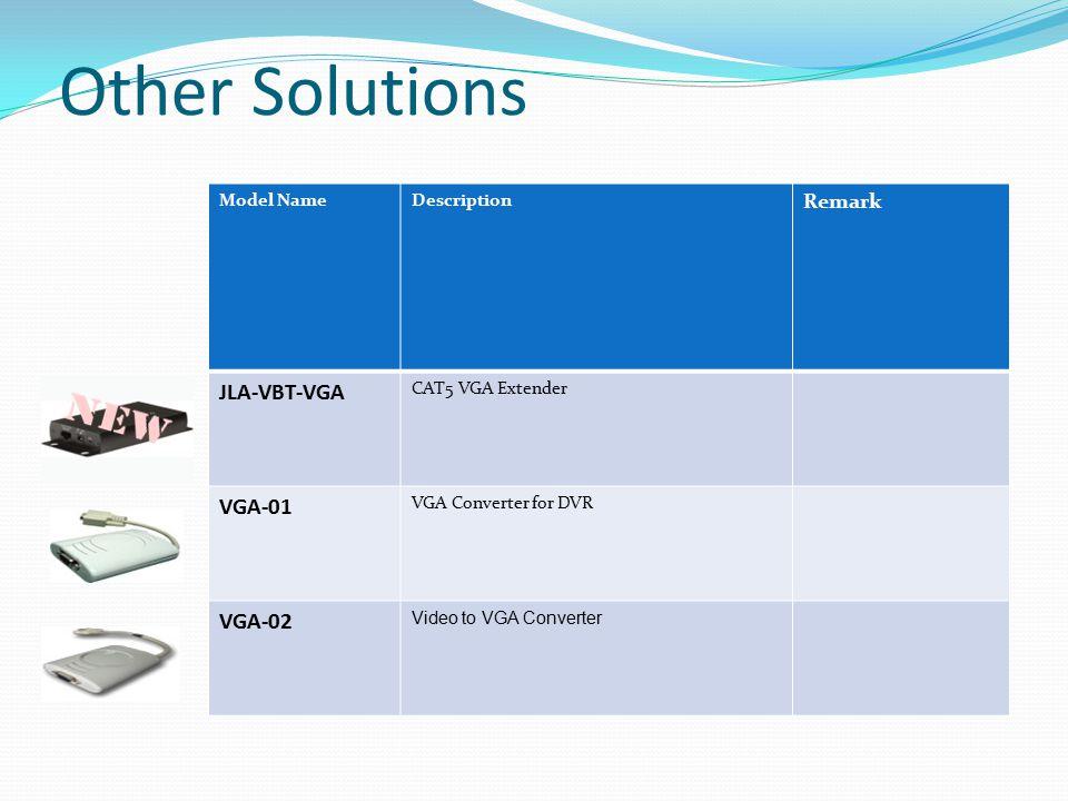 Other Solutions Model NameDescription Remark JLA-VBT-VGA CAT5 VGA Extender VGA-01 VGA Converter for DVR VGA-02 Video to VGA Converter