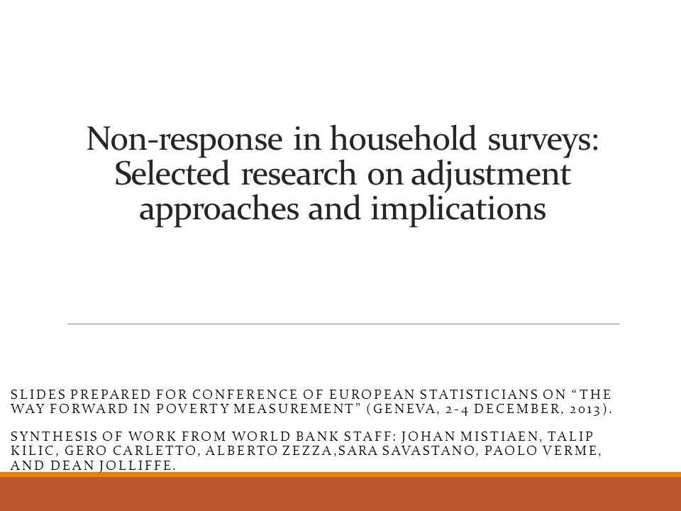 Non-response in household surveys: Selected research on adjustment approaches and implications SLIDES PREPARED FOR CONFERENCE OF EUROPEAN STATISTICIANS ON THE WAY FORWARD IN POVERTY MEASUREMENT (GENEVA, 2-4 DECEMBER, 2013).