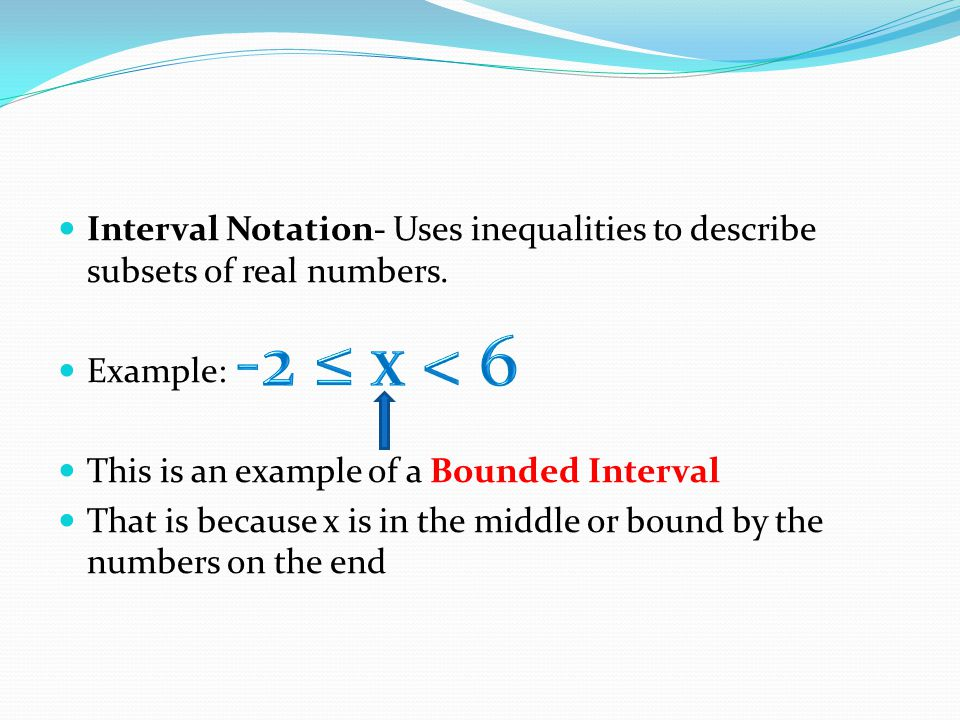 Interval Notation- Uses inequalities to describe subsets of real numbers. Example: This is an example of a Bounded Interval That is because x is in th