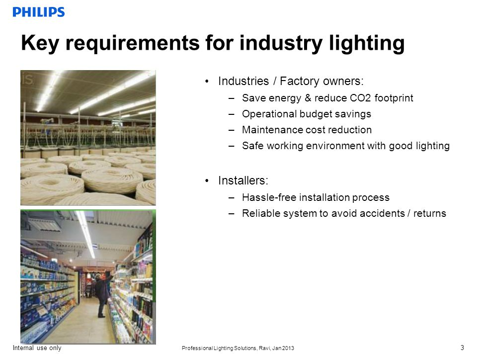 Internal use only Professional Lighting Solutions, Ravi, Jan 2013 Key requirements for industry lighting Industries / Factory owners: –Save energy & reduce CO2 footprint –Operational budget savings –Maintenance cost reduction –Safe working environment with good lighting Installers: –Hassle-free installation process –Reliable system to avoid accidents / returns 3