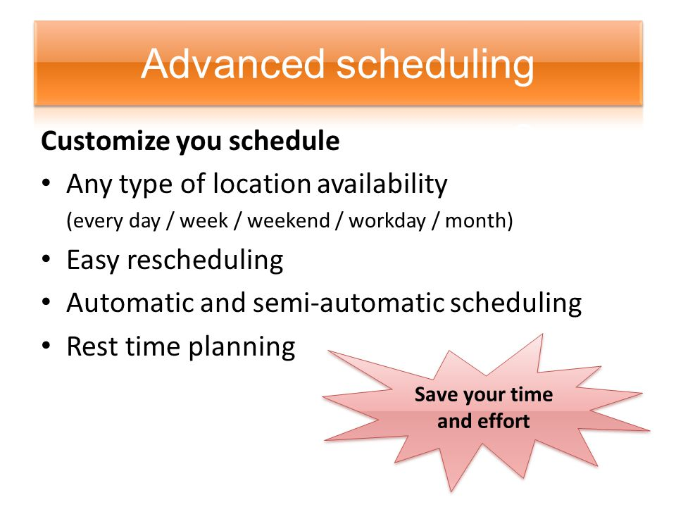 Customize you schedule Any type of location availability (every day / week / weekend / workday / month) Easy rescheduling Automatic and semi-automatic scheduling Rest time planning Save your time and effort