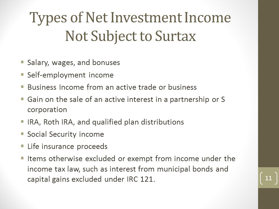 Types of Net Investment Income Not Subject to Surtax  Salary, wages, and bonuses  Self-employment income  Business Income from an active trade or business  Gain on the sale of an active interest in a partnership or S corporation  IRA, Roth IRA, and qualified plan distributions  Social Security income  Life insurance proceeds  Items otherwise excluded or exempt from income under the income tax law, such as interest from municipal bonds and capital gains excluded under IRC 121.