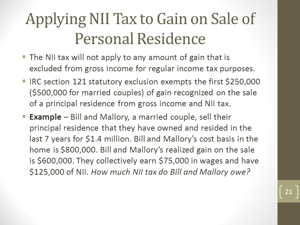 Applying NII Tax to Gain on Sale of Personal Residence  The NII tax will not apply to any amount of gain that is excluded from gross income for regular income tax purposes.