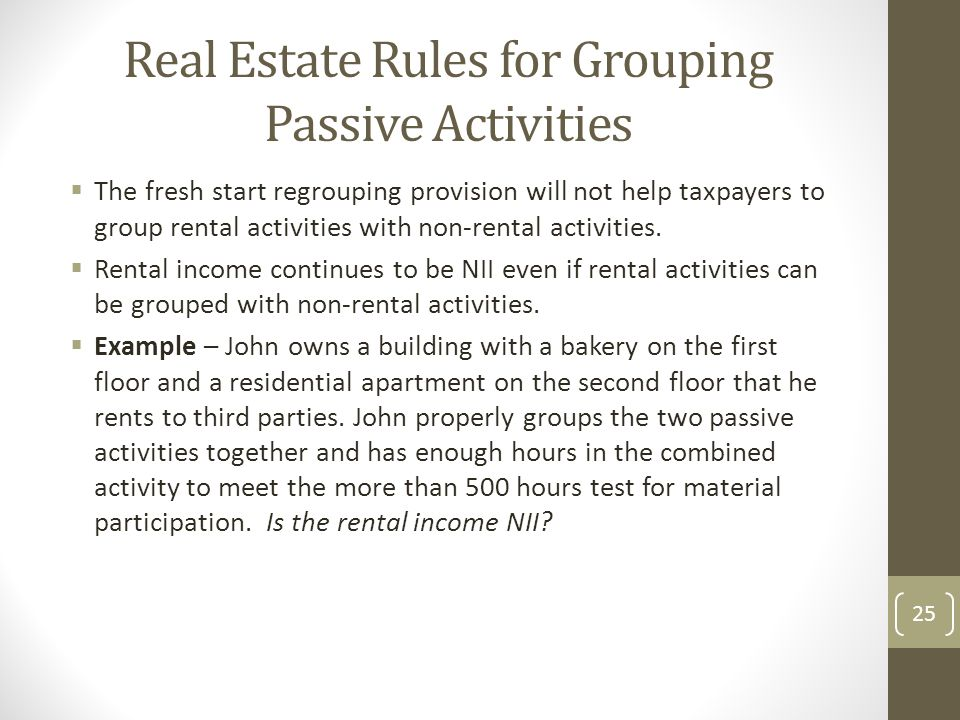 Real Estate Rules for Grouping Passive Activities  The fresh start regrouping provision will not help taxpayers to group rental activities with non-rental activities.