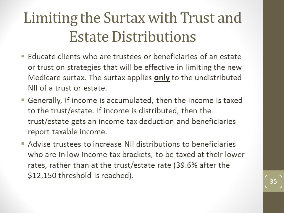Limiting the Surtax with Trust and Estate Distributions  Educate clients who are trustees or beneficiaries of an estate or trust on strategies that will be effective in limiting the new Medicare surtax.