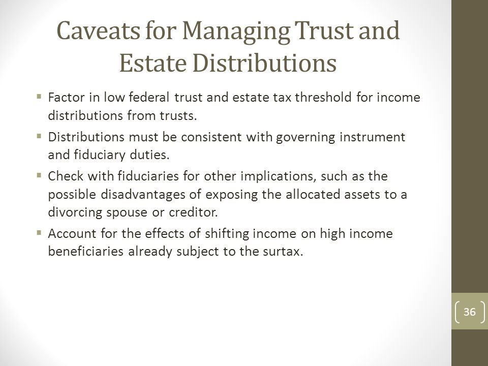 Caveats for Managing Trust and Estate Distributions  Factor in low federal trust and estate tax threshold for income distributions from trusts.