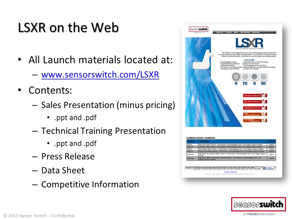 LSXR on the Web All Launch materials located at: – www.sensorswitch.com/LSXR www.sensorswitch.com/LSXR Contents: – Sales Presentation (minus pricing).ppt and.pdf – Technical Training Presentation.ppt and.pdf – Press Release – Data Sheet – Competitive Information © 2013 Sensor Switch - Confidential