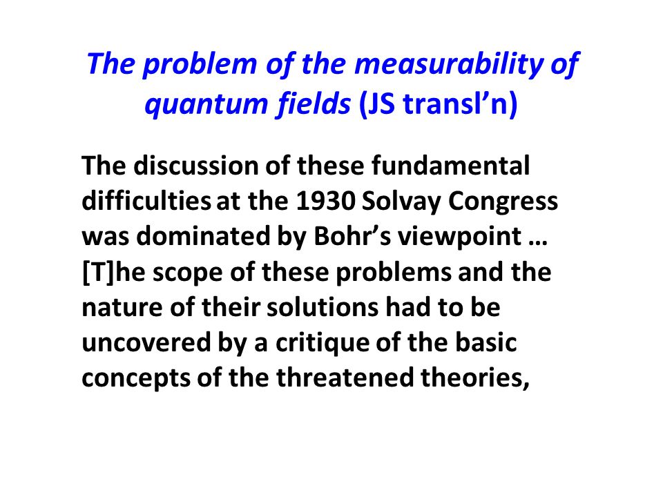 The problem of the measurability of quantum fields (JS transl'n) The discussion of these fundamental difficulties at the 1930 Solvay Congress was domi