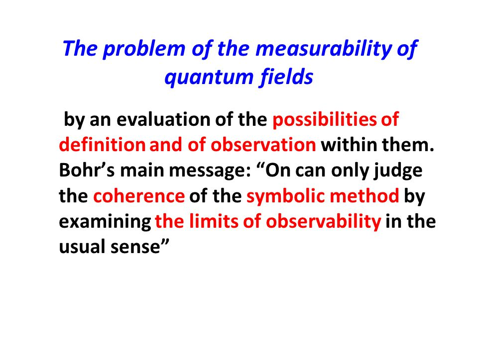 The problem of the measurability of quantum fields by an evaluation of the possibilities of definition and of observation within them. Bohr's main mes