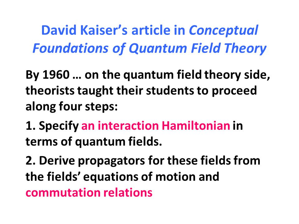 David Kaiser's article in Conceptual Foundations of Quantum Field Theory By 1960 … on the quantum field theory side, theorists taught their students t