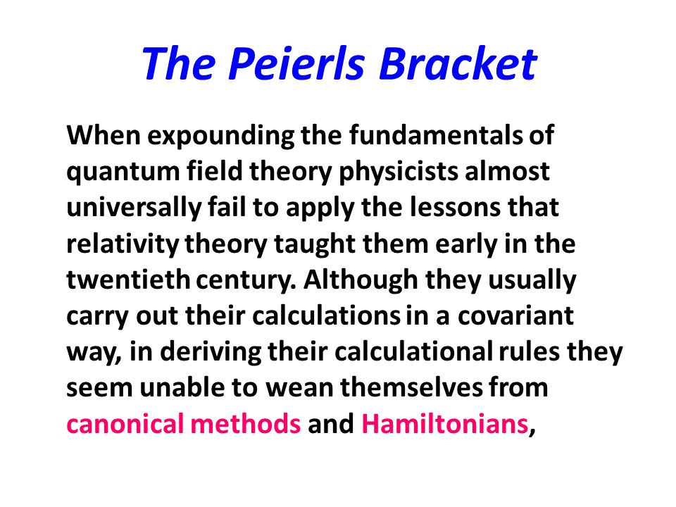 The Peierls Bracket When expounding the fundamentals of quantum field theory physicists almost universally fail to apply the lessons that relativity t