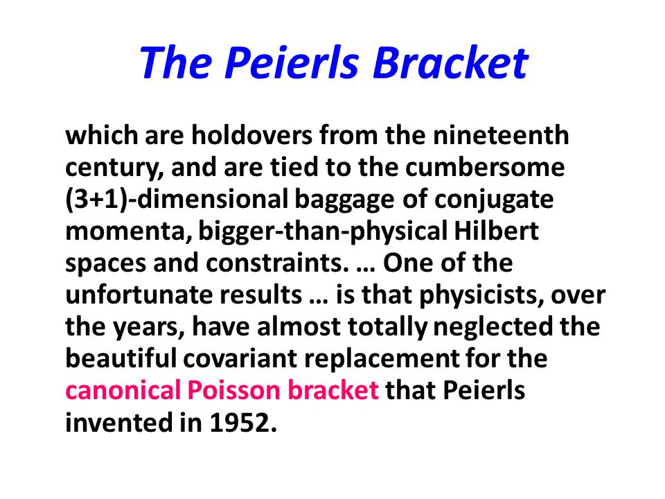 The Peierls Bracket which are holdovers from the nineteenth century, and are tied to the cumbersome (3+1)-dimensional baggage of conjugate momenta, bi