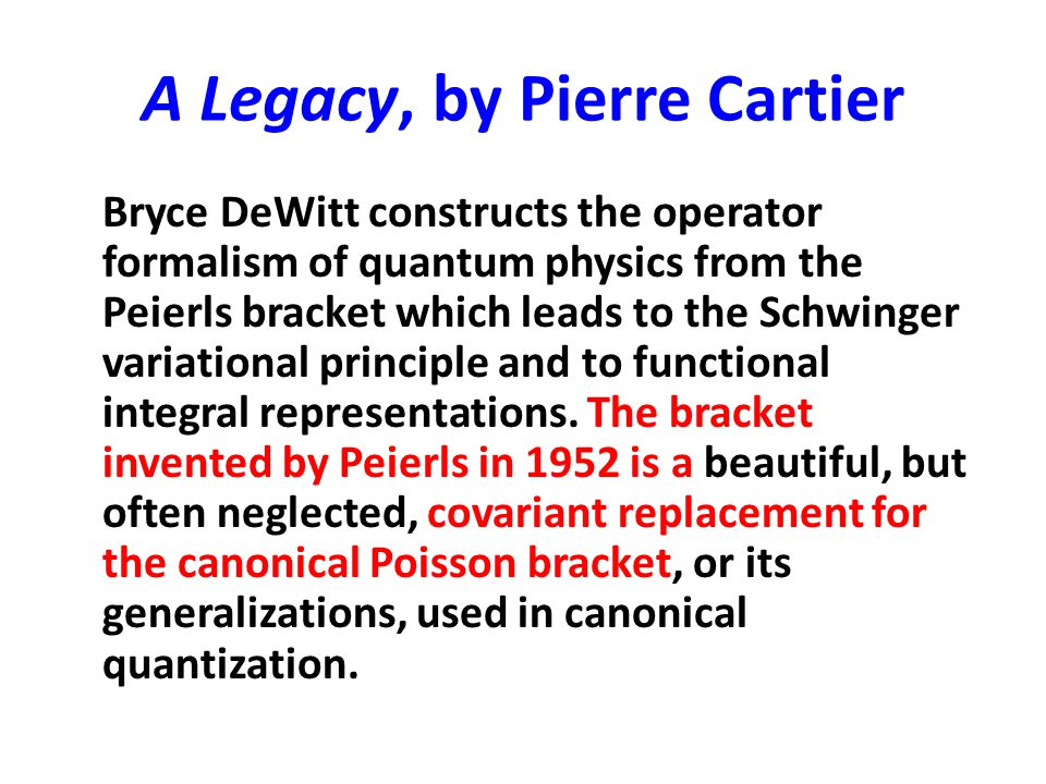 A Legacy, by Pierre Cartier Bryce DeWitt constructs the operator formalism of quantum physics from the Peierls bracket which leads to the Schwinger va