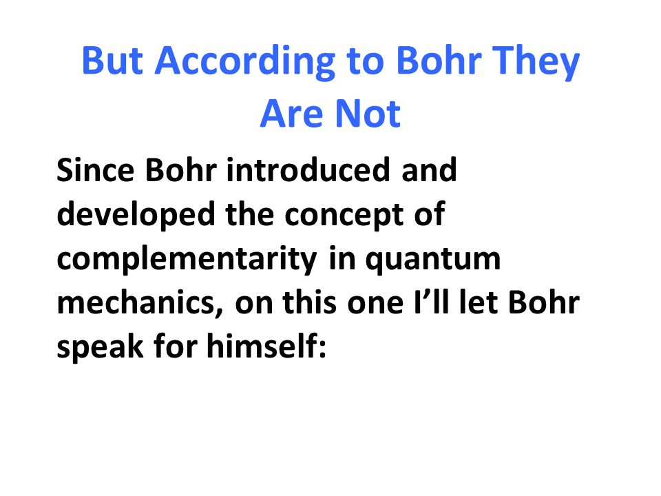But According to Bohr They Are Not Since Bohr introduced and developed the concept of complementarity in quantum mechanics, on this one I'll let Bohr
