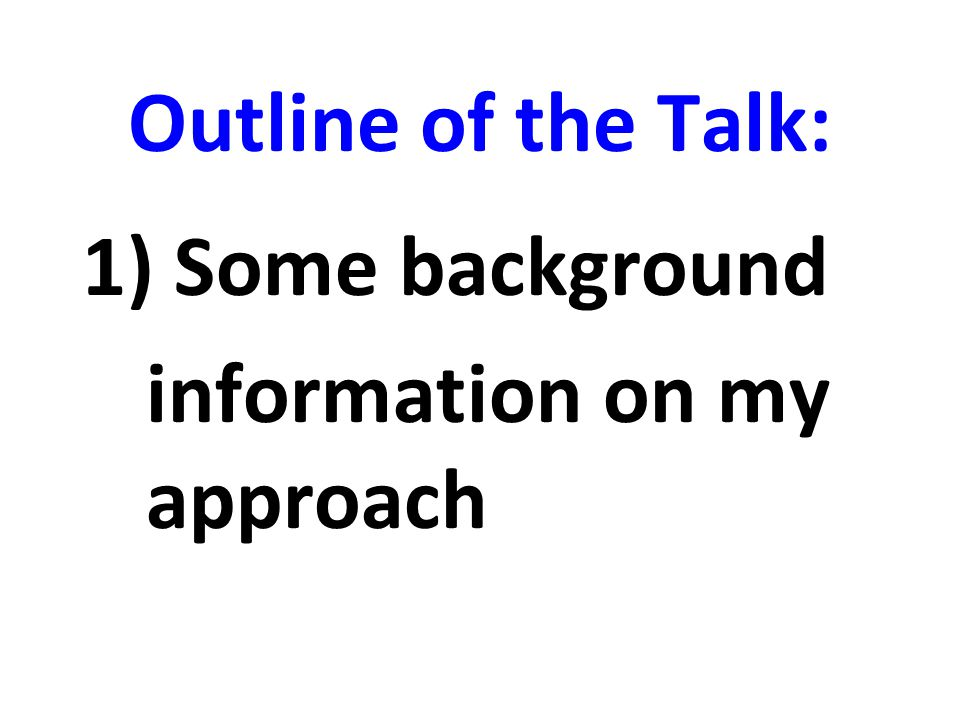 Outline of the Talk: 1) Some background information on my approach