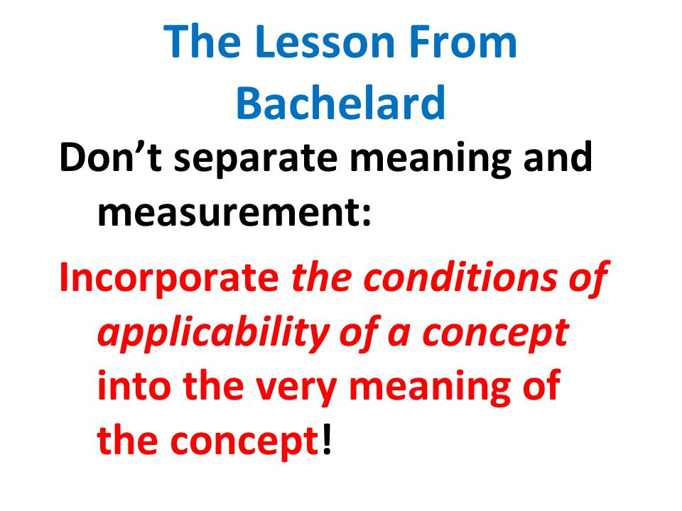 The Lesson From Bachelard Don't separate meaning and measurement: Incorporate the conditions of applicability of a concept into the very meaning of th