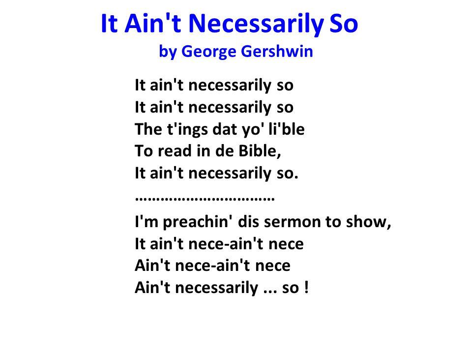 It Ain't Necessarily So by George Gershwin It ain't necessarily so It ain't necessarily so The t'ings dat yo' li'ble To read in de Bible, It ain't nec