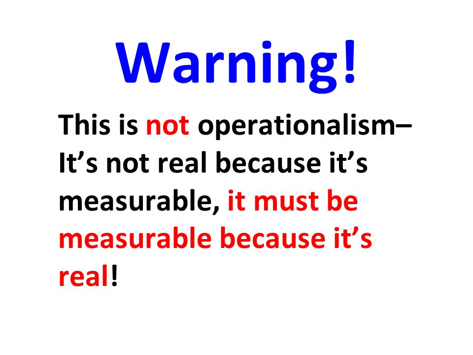 Warning! This is not operationalism– It's not real because it's measurable, it must be measurable because it's real!