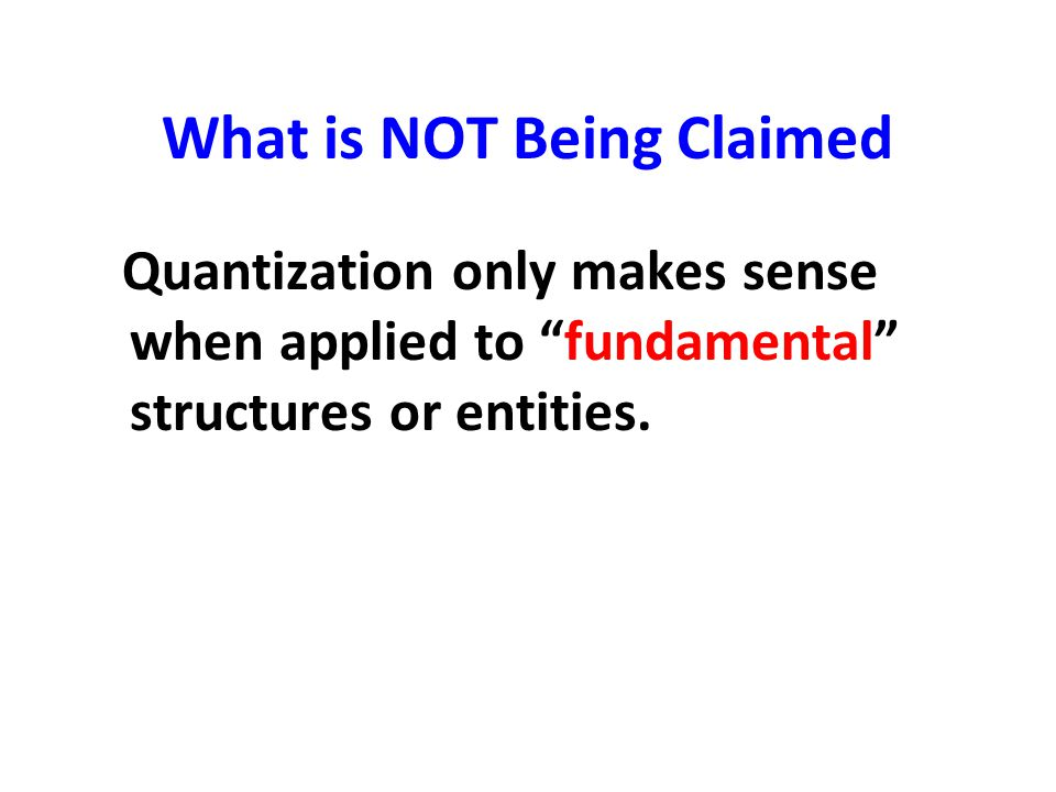 """What is NOT Being Claimed Quantization only makes sense when applied to """"fundamental"""" structures or entities."""