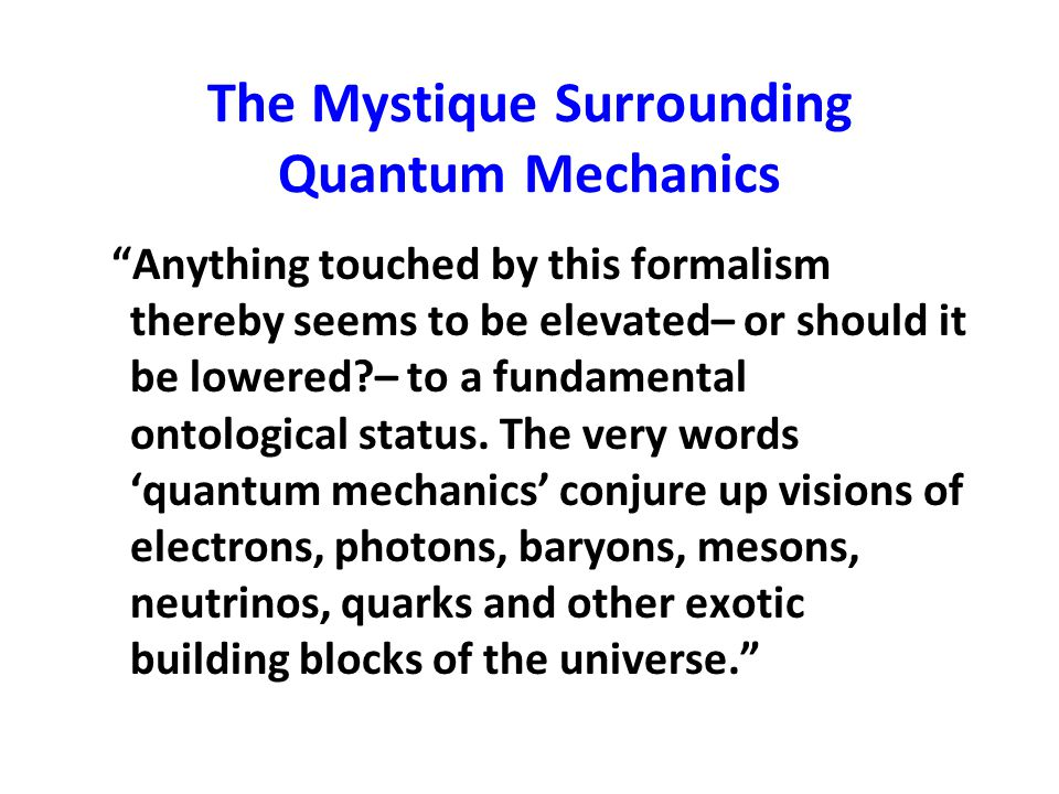 """The Mystique Surrounding Quantum Mechanics """"Anything touched by this formalism thereby seems to be elevated– or should it be lowered?– to a fundamenta"""