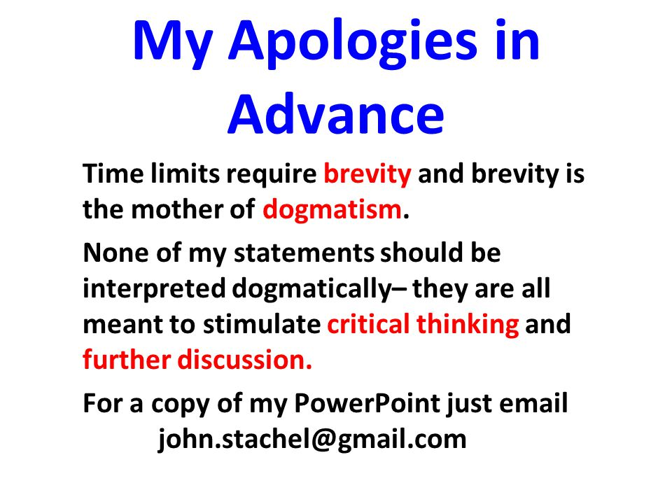 My Apologies in Advance Time limits require brevity and brevity is the mother of dogmatism. None of my statements should be interpreted dogmatically–