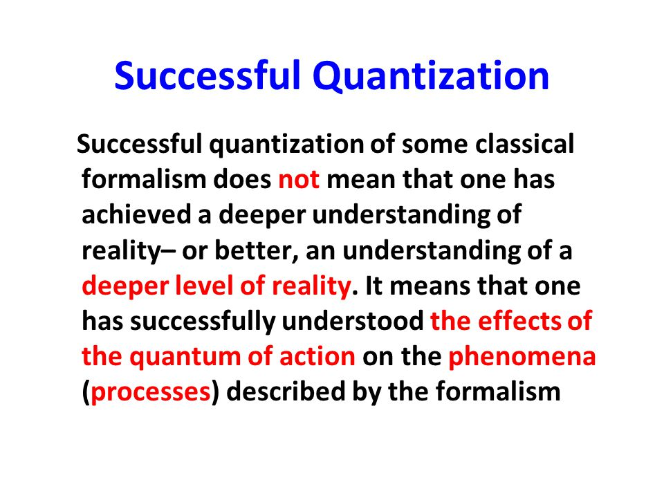 Successful Quantization Successful quantization of some classical formalism does not mean that one has achieved a deeper understanding of reality– or