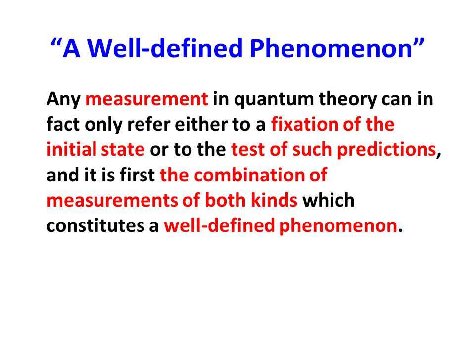 """""""A Well-defined Phenomenon"""" Any measurement in quantum theory can in fact only refer either to a fixation of the initial state or to the test of such"""