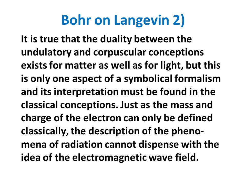 Bohr on Langevin 2) It is true that the duality between the undulatory and corpuscular conceptions exists for matter as well as for light, but this is