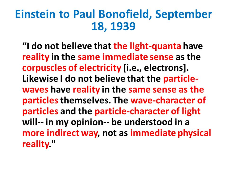 """Einstein to Paul Bonofield, September 18, 1939 """"I do not believe that the light-quanta have reality in the same immediate sense as the corpuscles of e"""