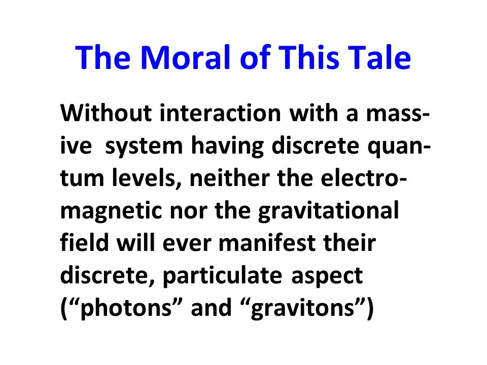 The Moral of This Tale Without interaction with a mass- ive system having discrete quan- tum levels, neither the electro- magnetic nor the gravitation
