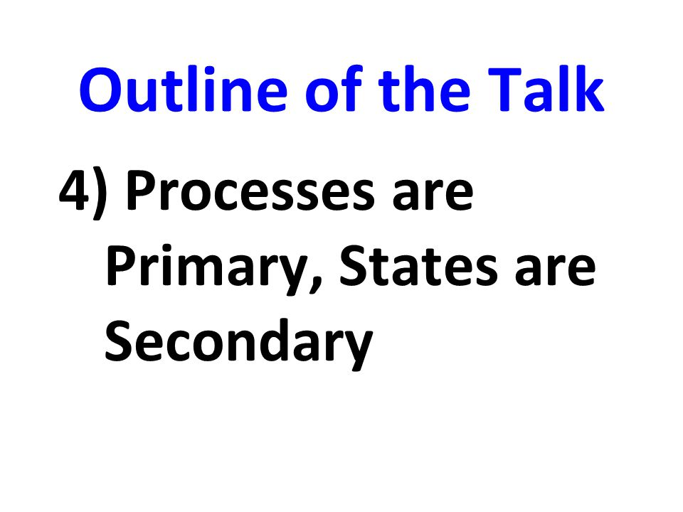 Outline of the Talk 4) Processes are Primary, States are Secondary
