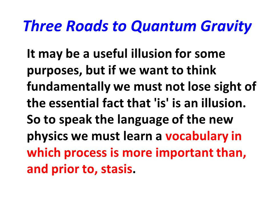 Three Roads to Quantum Gravity It may be a useful illusion for some purposes, but if we want to think fundamentally we must not lose sight of the esse