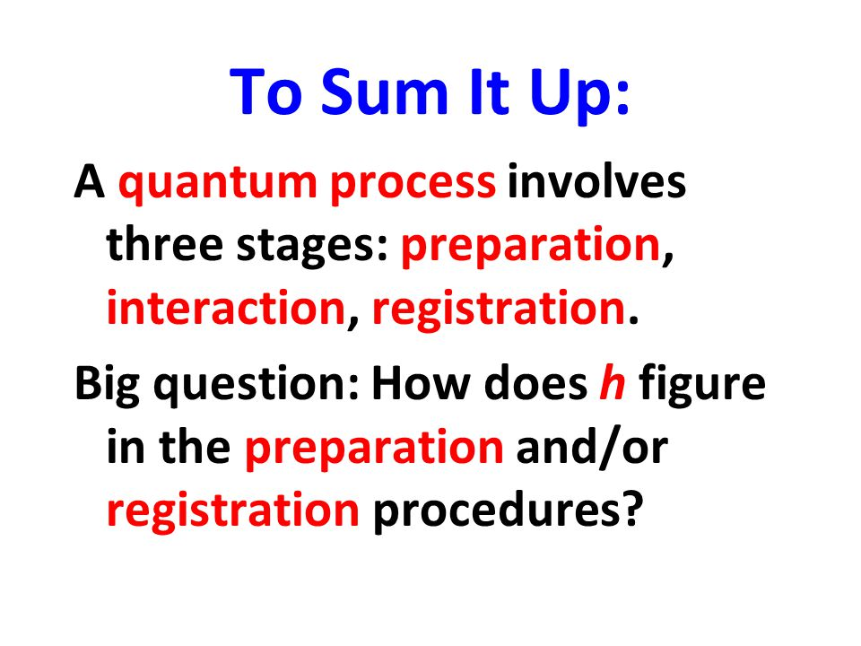 To Sum It Up: A quantum process involves three stages: preparation, interaction, registration. Big question: How does h figure in the preparation and/