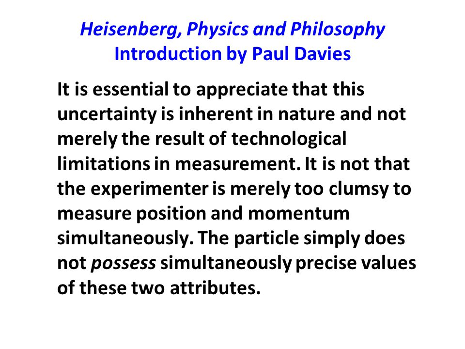 Heisenberg, Physics and Philosophy Introduction by Paul Davies It is essential to appreciate that this uncertainty is inherent in nature and not merel