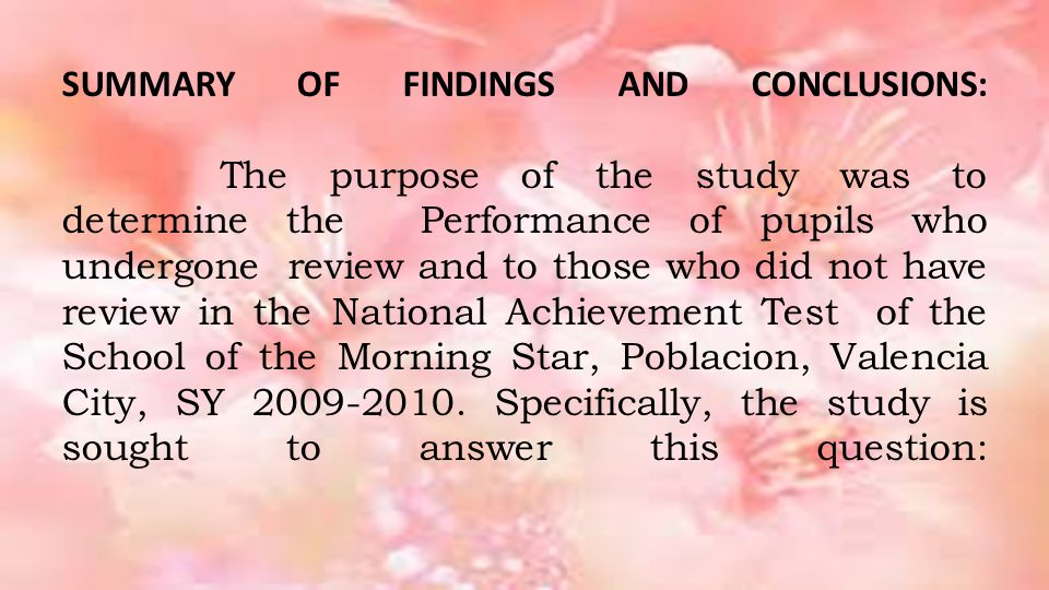 SUMMARY OF FINDINGS AND CONCLUSIONS: The purpose of the study was to determine the Performance of pupils who undergone review and to those who did not have review in the National Achievement Test of the School of the Morning Star, Poblacion, Valencia City, SY 2009-2010.
