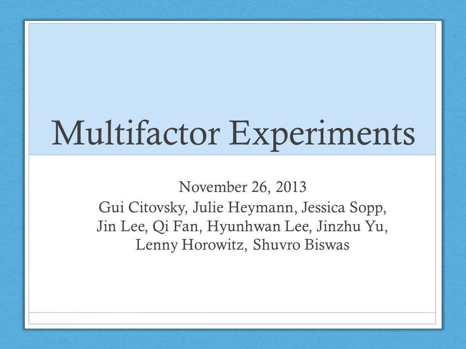 Multifactor Experiments November 26, 2013 Gui Citovsky, Julie Heymann, Jessica Sopp, Jin Lee, Qi Fan, Hyunhwan Lee, Jinzhu Yu, Lenny Horowitz, Shuvro