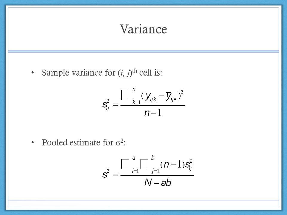 Variance Sample variance for ( i, j ) th cell is: Pooled estimate for σ 2 :