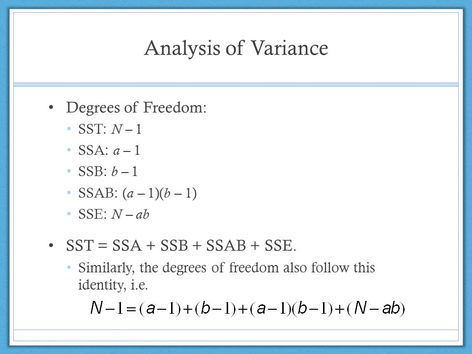 Analysis of Variance Degrees of Freedom: SST: N – 1 SSA: a – 1 SSB: b – 1 SSAB: ( a – 1)( b – 1) SSE: N – ab SST = SSA + SSB + SSAB + SSE.
