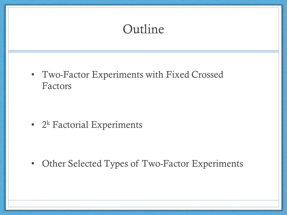 Outline Two-Factor Experiments with Fixed Crossed Factors 2 k Factorial Experiments Other Selected Types of Two-Factor Experiments