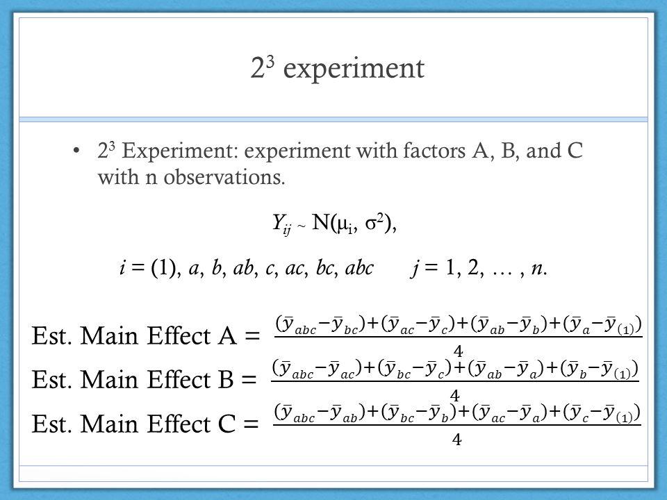 2 3 experiment 2 3 Experiment: experiment with factors A, B, and C with n observations. Y ij ~ N(µ i, σ 2 ), i = (1), a, b, ab, c, ac, bc, abc j = 1,